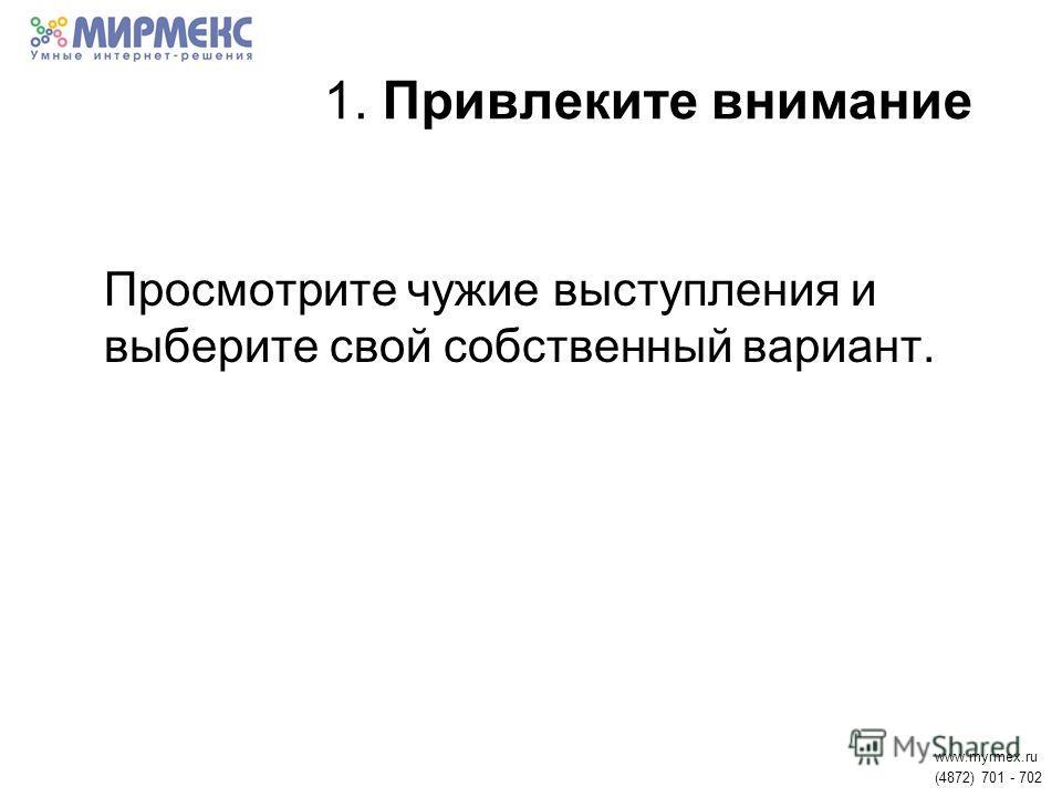 1. Привлеките внимание Просмотрите чужие выступления и выберите свой собственный вариант. www.myrmex.ru (4872) 701 - 702