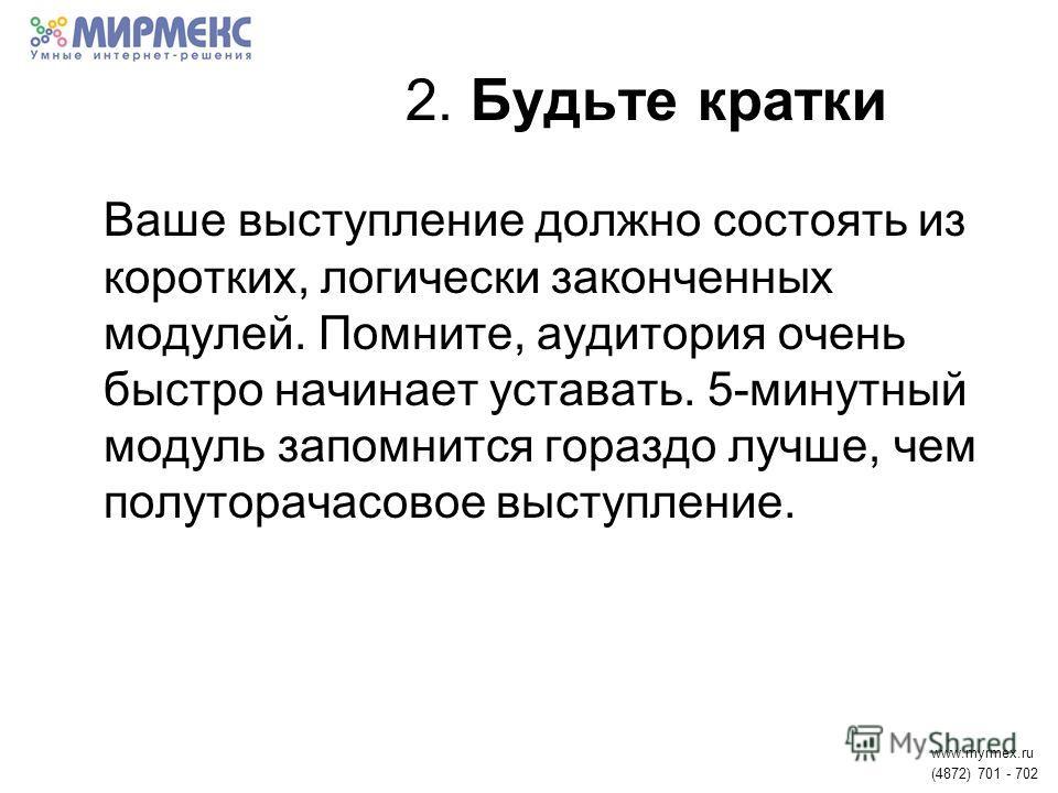 2. Будьте кратки Ваше выступление должно состоять из коротких, логически законченных модулей. Помните, аудитория очень быстро начинает уставать. 5-минутный модуль запомнится гораздо лучше, чем полуторачасовое выступление. www.myrmex.ru (4872) 701 - 7