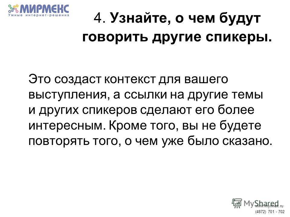 4. Узнайте, о чем будут говорить другие спикеры. Это создаст контекст для вашего выступления, а ссылки на другие темы и других спикеров сделают его более интересным. Кроме того, вы не будете повторять того, о чем уже было сказано. www.myrmex.ru (4872