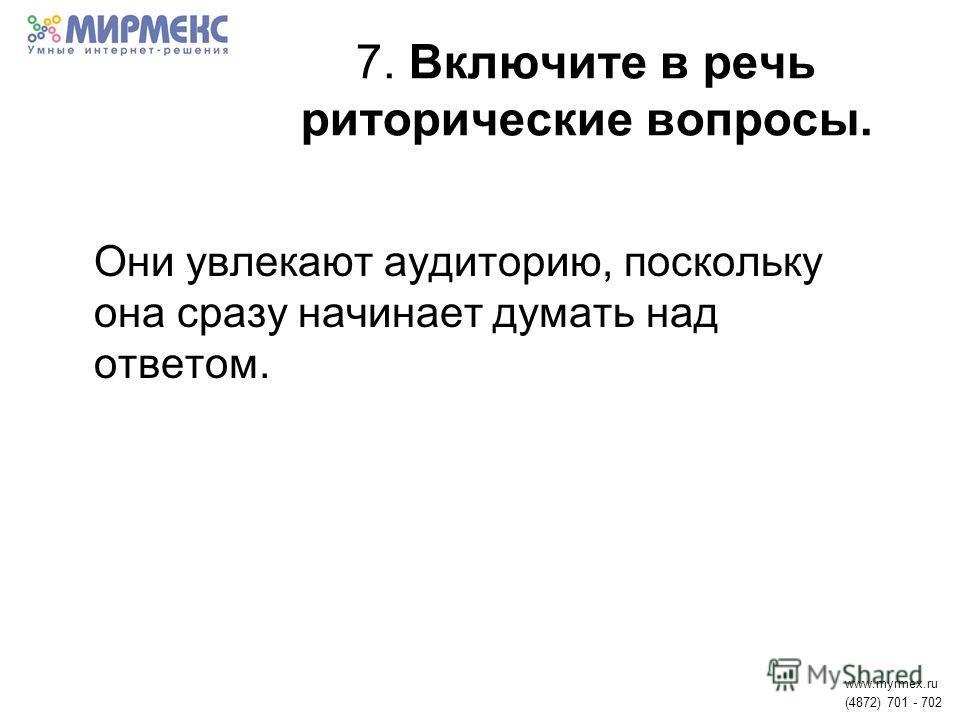 7. Включите в речь риторические вопросы. Они увлекают аудиторию, поскольку она сразу начинает думать над ответом. www.myrmex.ru (4872) 701 - 702