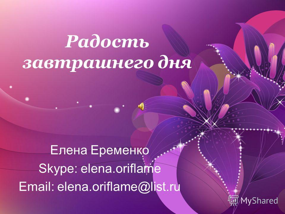 Радость завтрашнего дня Елена Еременко Skype: elena.oriflame Email: elena.oriflame@list.ru
