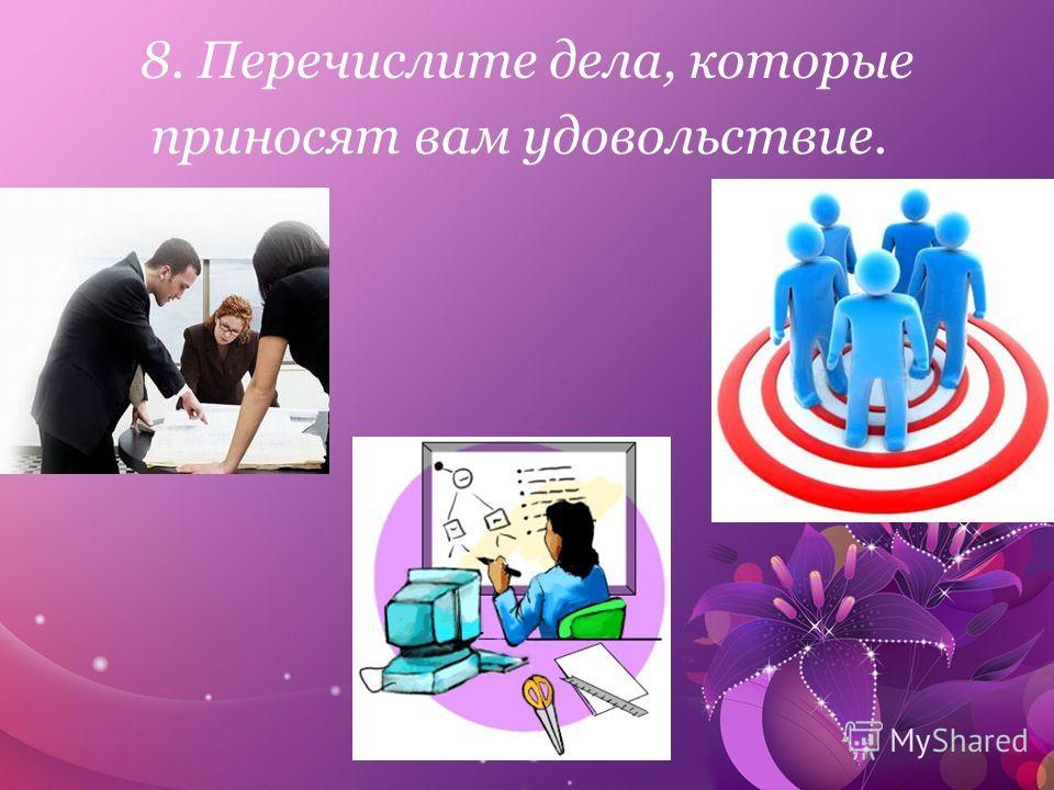 8. Перечислите дела, которые приносят вам удовольствие.