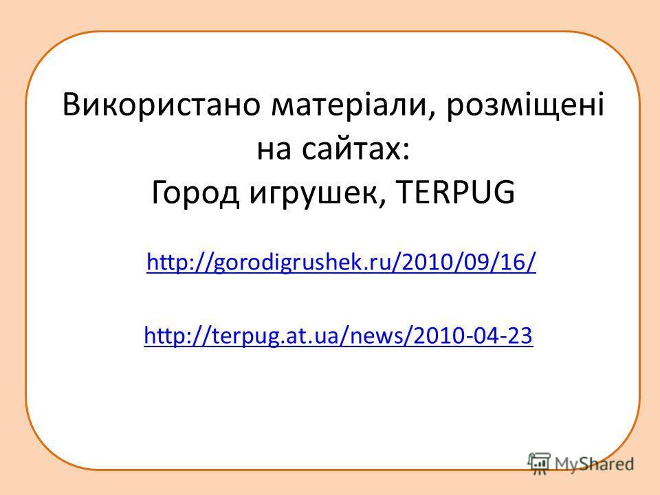 http://terpug.at.ua/news/2010-04-23 Використано матеріали, розміщені на сайтах: Город игрушек, TERPUG http://gorodigrushek.ru/2010/09/16/ http://terpug.at.ua/news/2010-04-23