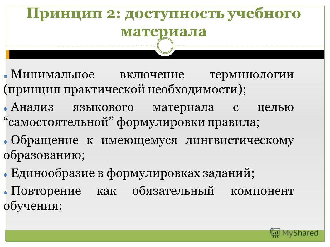 Принцип 2: доступность учебного материала Минимальное включение терминологии (принцип практической необходимости); Анализ языкового материала с целью самостоятельной формулировки правила; Обращение к имеющемуся лингвистическому образованию; Единообра