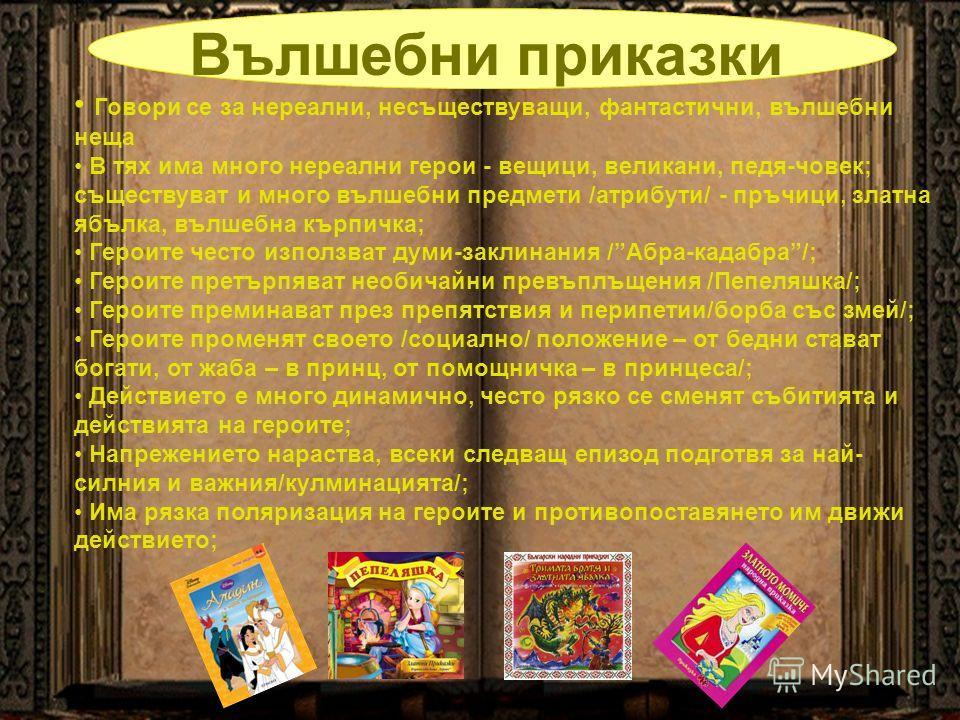 Вълшебни приказки Говори се за нереални, несъществуващи, фантастични, вълшебни неща В тях има много нереални герои - вещици, великани, педя-човек; съществуват и много вълшебни предмети /атрибути/ - пръчици, златна ябълка, вълшебна кърпичка; Героите ч