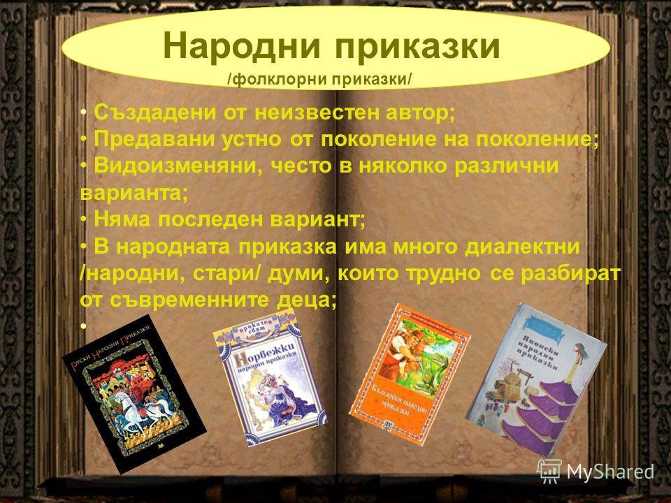 Народни приказки /фолклорни приказки/ Създадени от неизвестен автор; Предавани устно от поколение на поколение; Видоизменяни, често в няколко различни варианта; Няма последен вариант; В народната приказка има много диалектни /народни, стари/ думи, ко