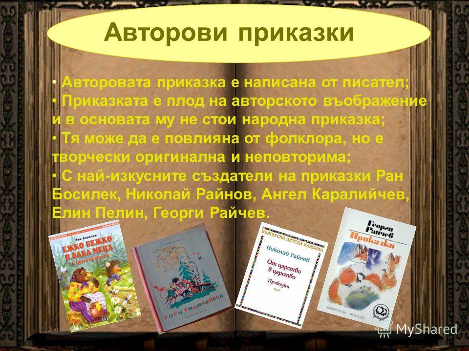 Авторови приказки Авторовата приказка е написана от писател; Приказката е плод на авторското въображение и в основата му не стои народна приказка; Тя може да е повлияна от фолклора, но е творчески оригинална и неповторима; С най-изкусните създатели н