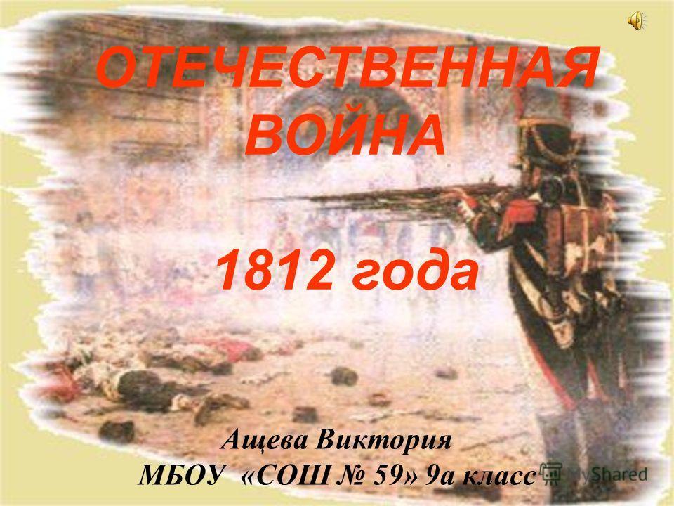 ОТЕЧЕСТВЕННАЯ ВОЙНА 1812 года Ащева Виктория МБОУ «СОШ 59» 9а класс