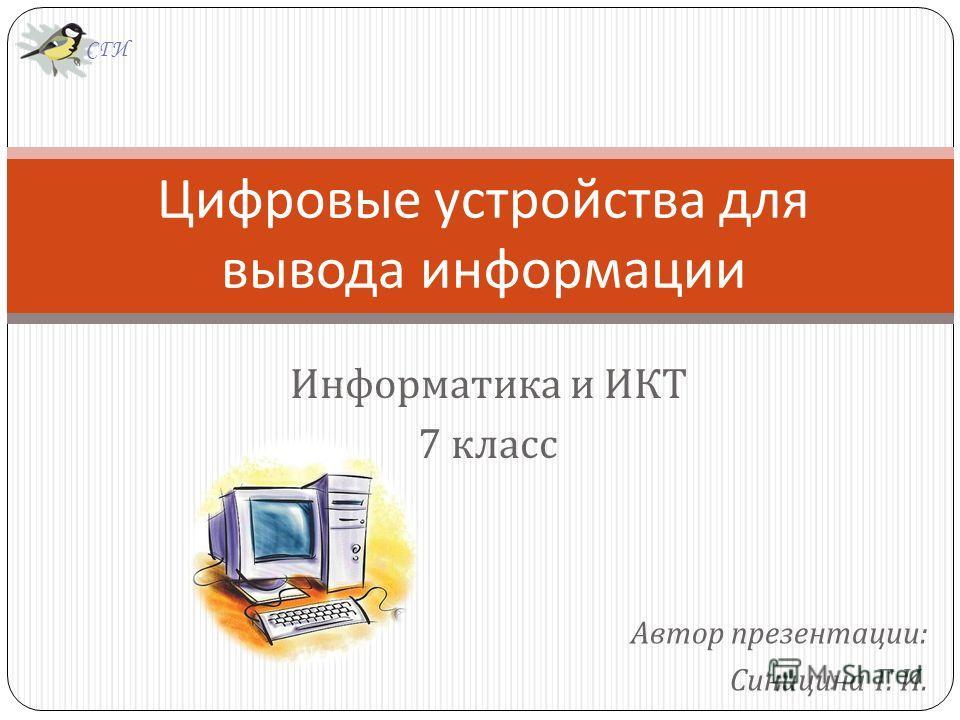 Автор презентации : Синицина Г. И. Цифровые устройства для вывода информации Информатика и ИКТ 7 класс СГИ