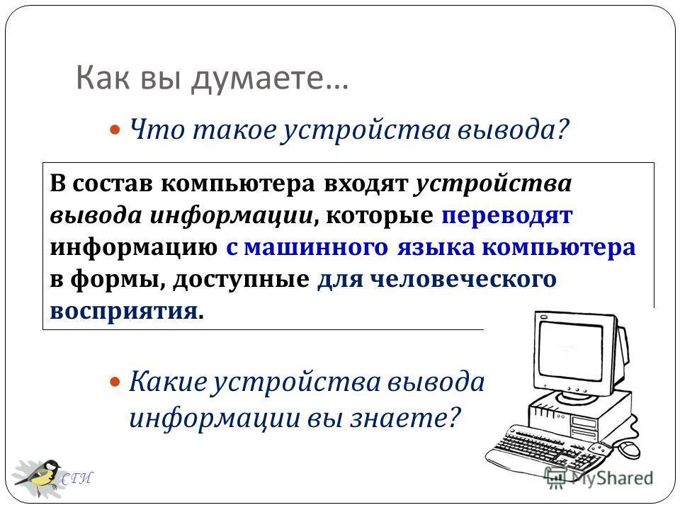 Что такое устройства вывода ? Какие устройства вывода информации вы знаете ? В состав компьютера входят устройства вывода информации, которые переводят информацию с машинного языка компьютера в формы, доступные для человеческого восприятия. Как вы ду