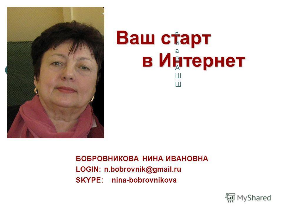 Ваш старт в Интернет БОБРОВНИКОВА НИНА ИВАНОВНА LOGIN: n.bobrovnik@gmail.ru SKYPE: nina-bobrovnikova вааВАШШвааВАШШ