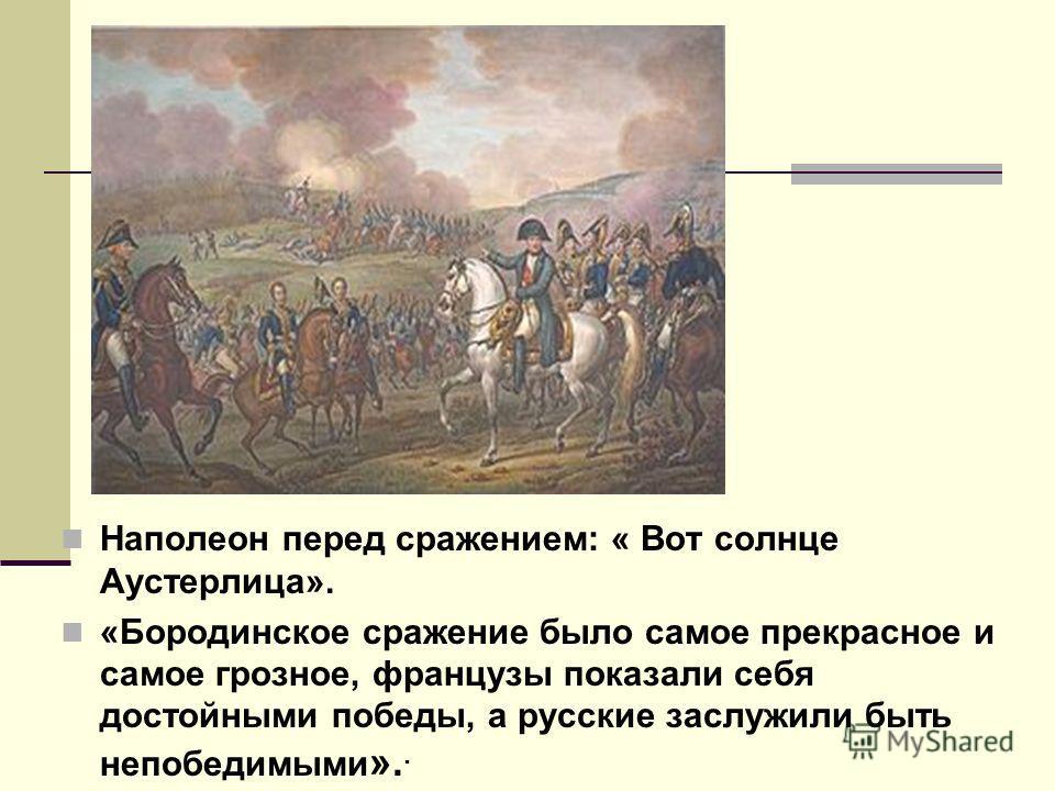 Наполеон перед сражением: « Вот солнце Аустерлица». «Бородинское сражение было самое прекрасное и самое грозное, французы показали себя достойными победы, a русские заслужили быть непобедимыми »..