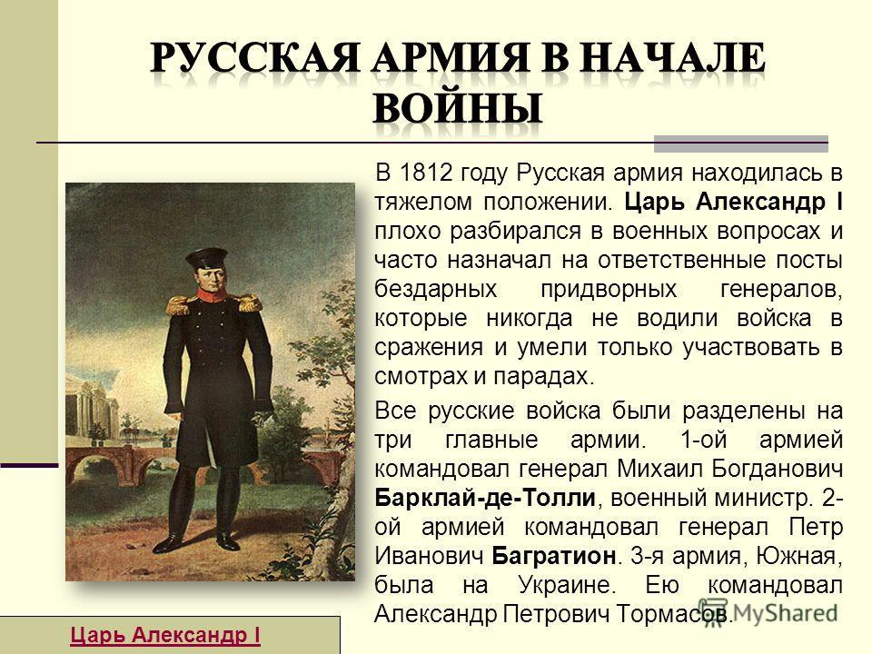 В 1812 году Русская армия находилась в тяжелом положении. Царь Александр I плохо разбирался в военных вопросах и часто назначал на ответственные посты бездарных придворных генералов, которые никогда не водили войска в сражения и умели только участвов