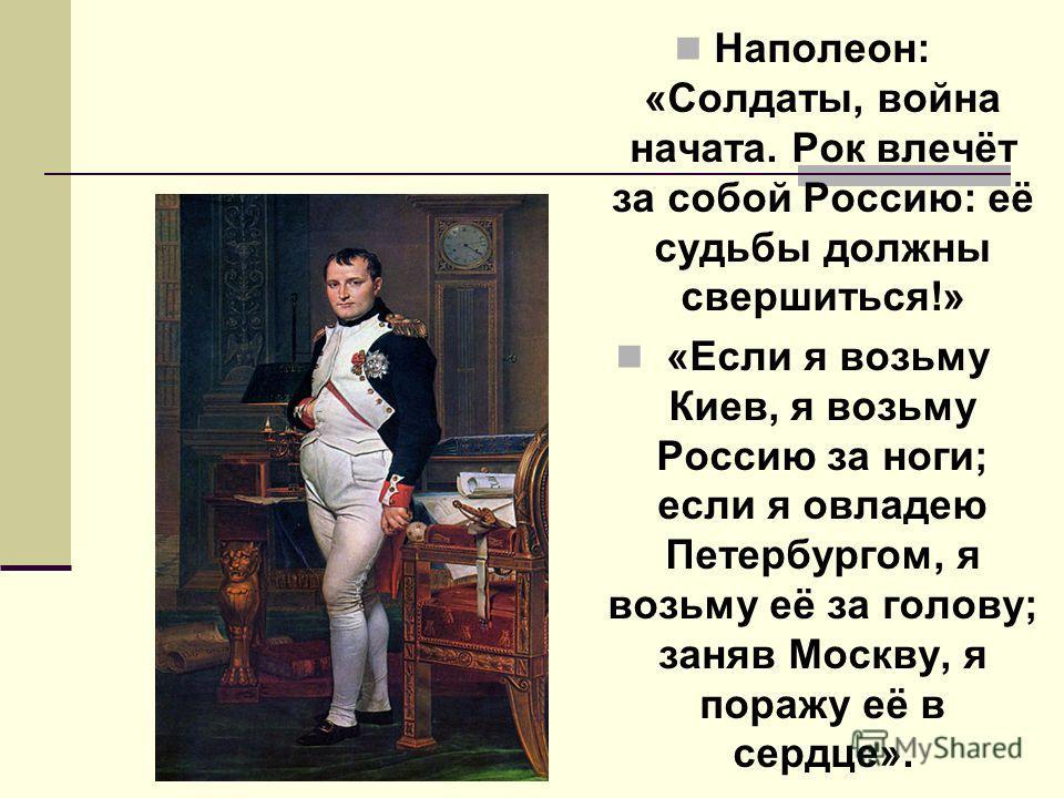 Наполеон: «Солдаты, война начата. Рок влечёт за собой Россию: её судьбы должны свершиться!» «Если я возьму Киев, я возьму Россию за ноги; если я овладею Петербургом, я возьму её за голову; заняв Москву, я поражу её в сердце».