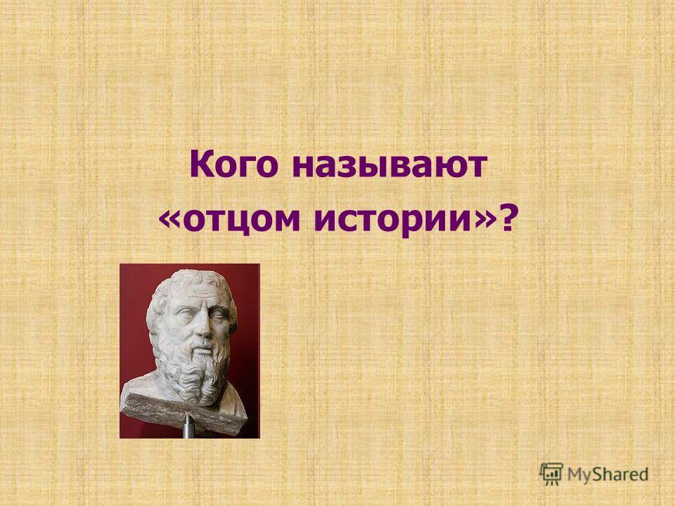 Кого называют «отцом истории»?