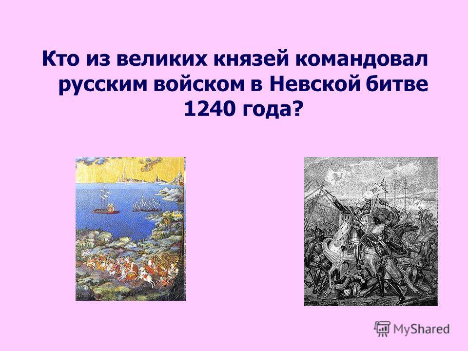 Кто из великих князей командовал русским войском в Невской битве 1240 года?