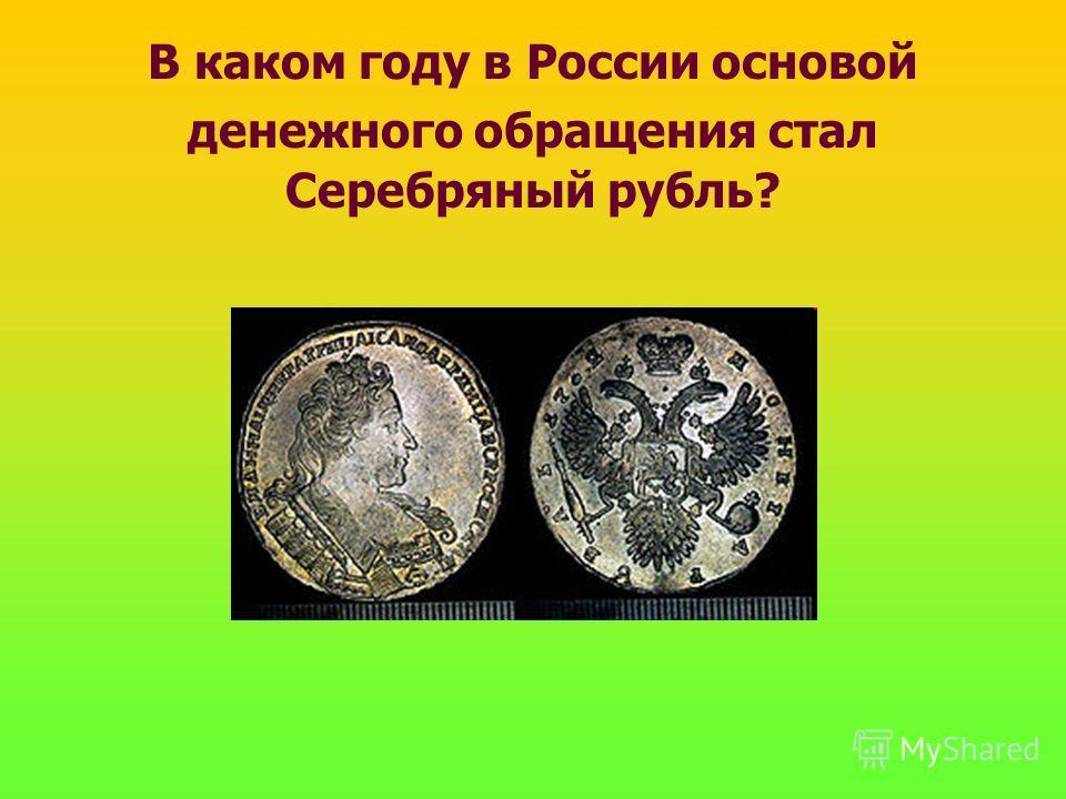 В каком году в России основой денежного обращения стал Серебряный рубль?