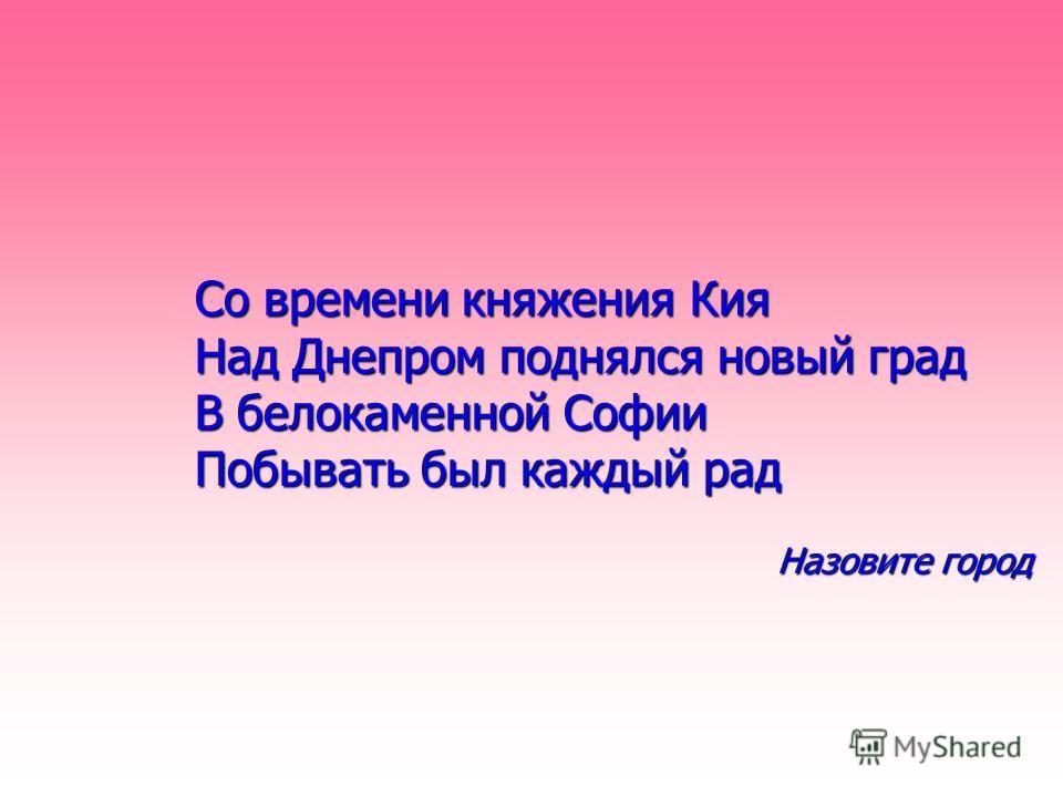 Со времени княжения Кия Над Днепром поднялся новый град Со времени княжения Кия Над Днепром поднялся новый град В белокаменной Софии Побывать был каждый рад В белокаменной Софии Побывать был каждый рад Назовите город