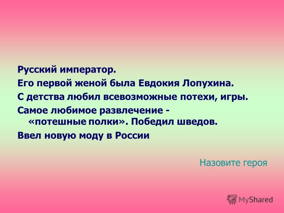 Русский император. Его первой женой была Евдокия Лопухина. С детства любил всевозможные потехи, игры. Самое любимое развлечение - «потешные полки». Победил шведов. Ввел новую моду в России Назовите героя