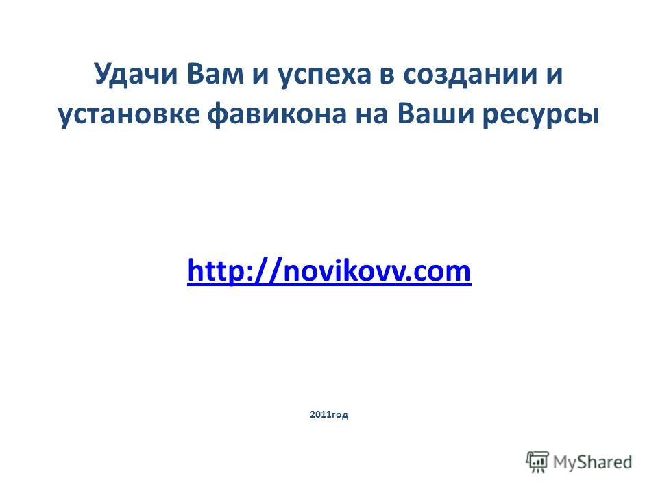 Удачи Вам и успеха в создании и установке фавикона на Ваши ресурсы http://novikovv.com 2011год http://novikovv.com