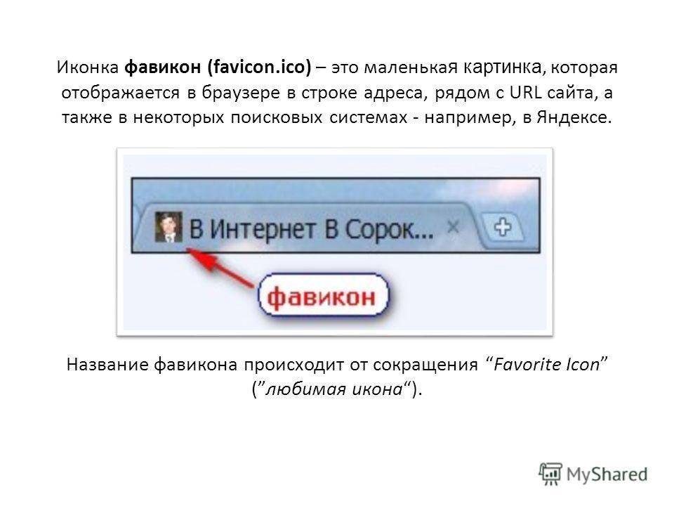 Иконка фавикон (favicon.ico) – это маленька я картинка, которая отображается в браузере в строке адреса, рядом с URL сайта, а также в некоторых поисковых системах - например, в Яндексе. Название фавикона происходит от сокращения Favorite Icon (любима