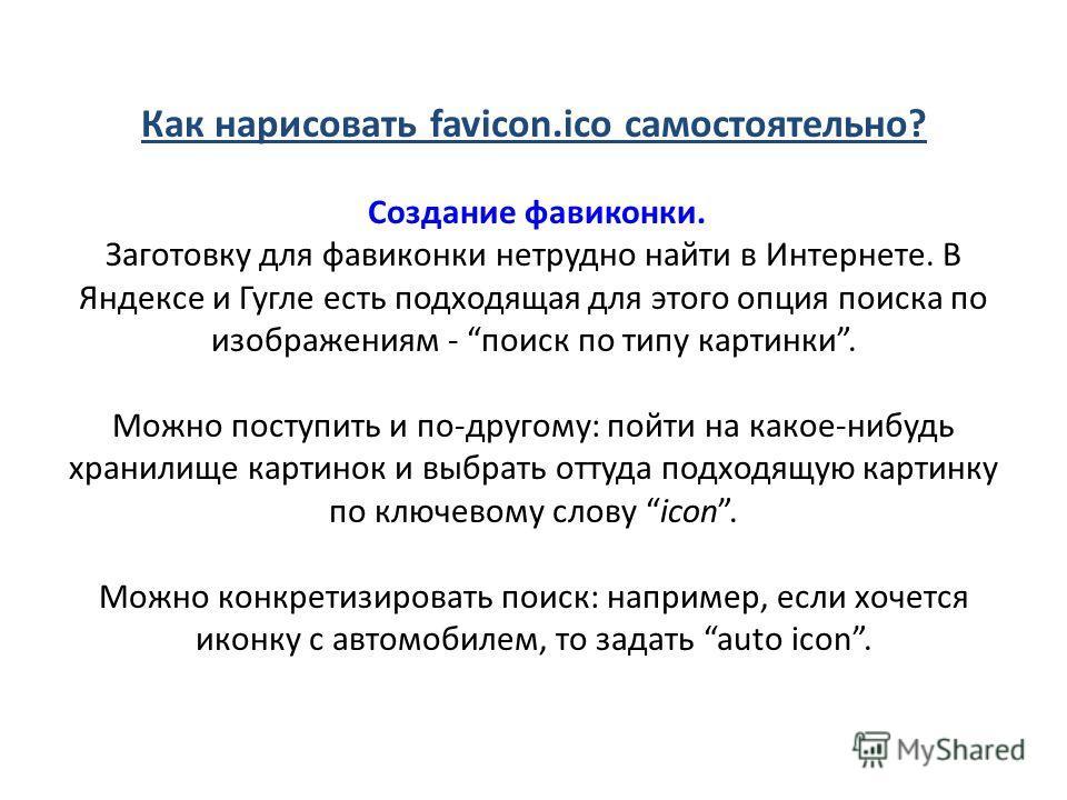 Как нарисовать favicon.ico самостоятельно? Создание фавиконки. Заготовку для фавиконки нетрудно найти в Интернете. В Яндексе и Гугле есть подходящая для этого опция поиска по изображениям - поиск по типу картинки. Можно поступить и по-другому: пойти
