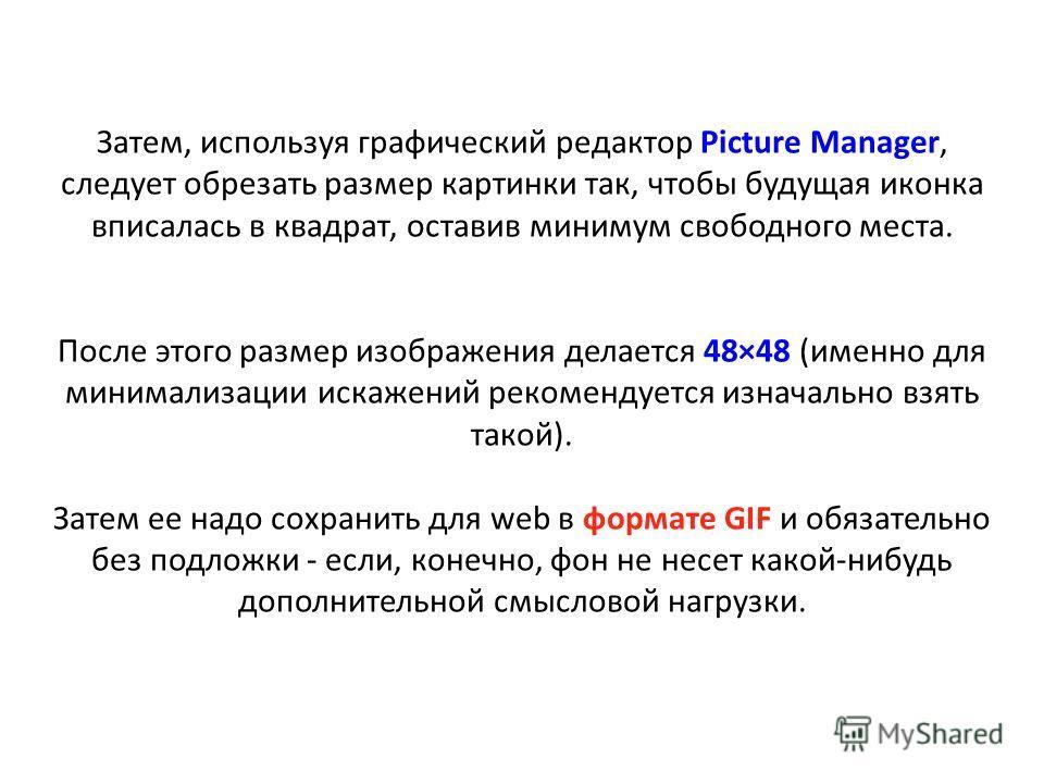 Затем, используя графический редактор Picture Manager, следует обрезать размер картинки так, чтобы будущая иконка вписалась в квадрат, оставив минимум свободного места. После этого размер изображения делается 48×48 (именно для минимализации искажений