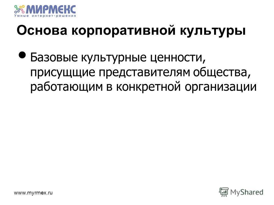 www.myrmex.ru Основа корпоративной культуры Базовые культурные ценности, присущщие представителям общества, работающим в конкретной организации