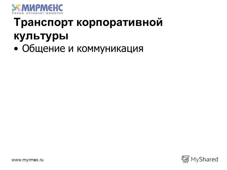 www.myrmex.ru Транспорт корпоративной культуры Общение и коммуникация