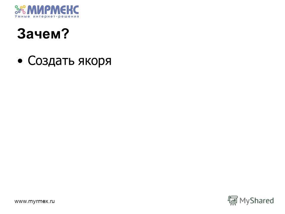 www.myrmex.ru Зачем? Создать якоря
