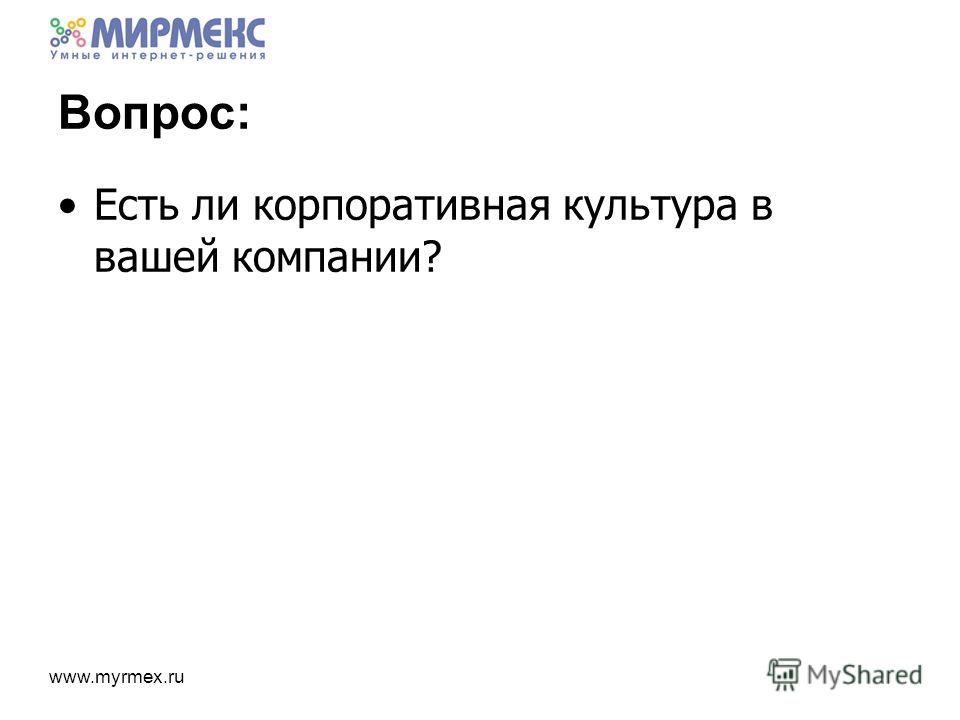 www.myrmex.ru Вопрос: Есть ли корпоративная культура в вашей компании?