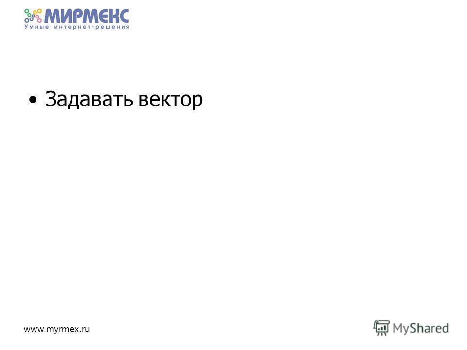 www.myrmex.ru Задавать вектор