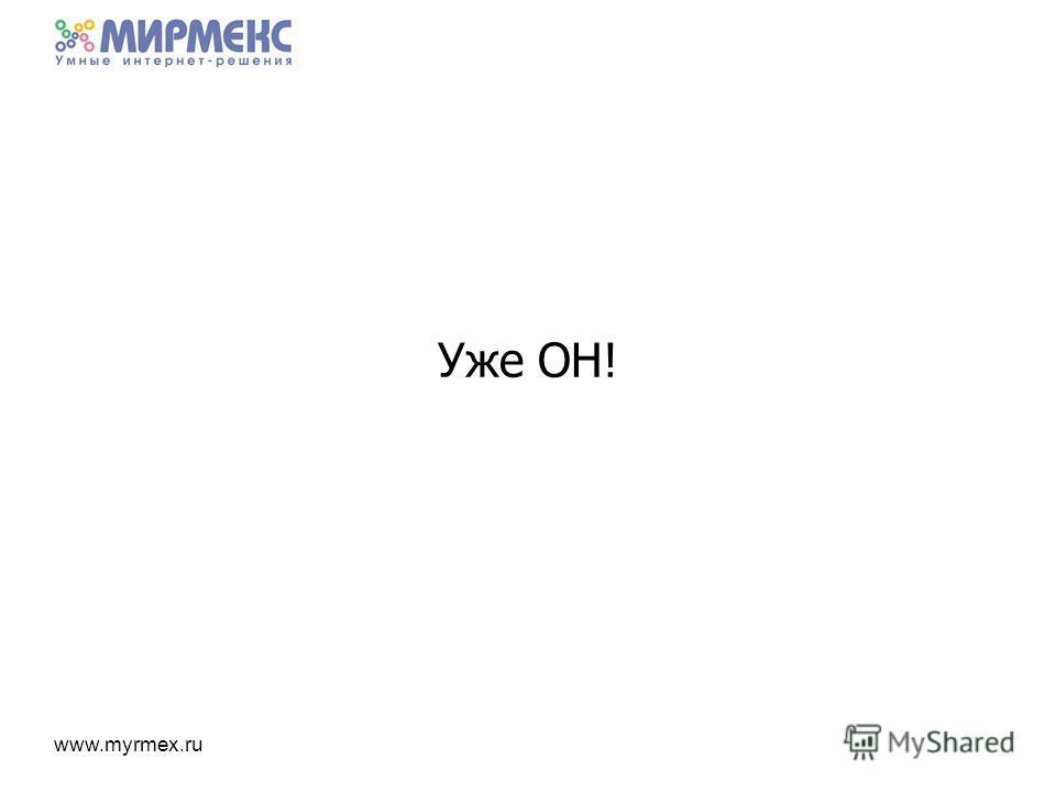 www.myrmex.ru Уже ОН!