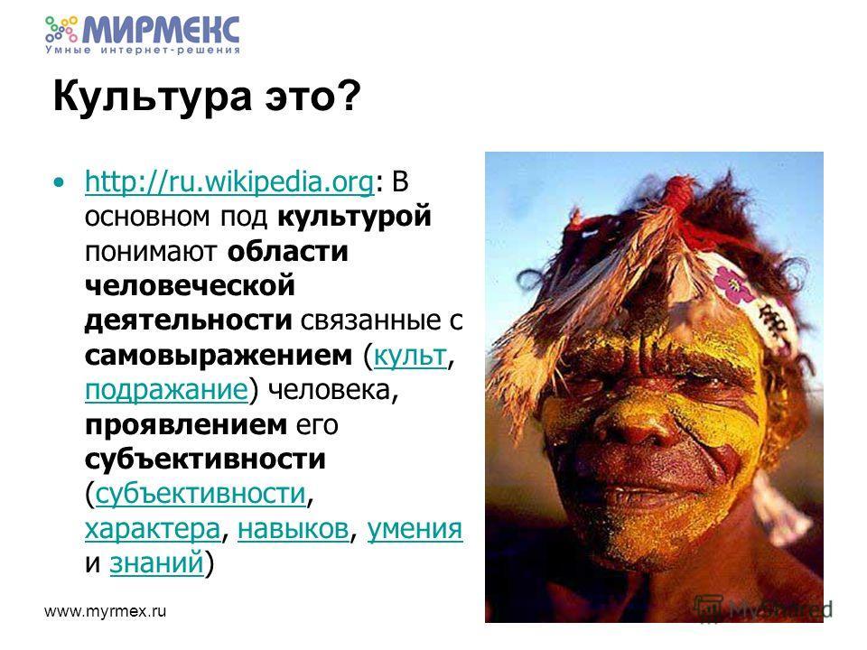 www.myrmex.ru http://ru.wikipedia.org: В основном под культурой понимают области человеческой деятельности связанные с самовыражением (культ, подражание) человека, проявлением его субъективности (субъективности, характера, навыков, умения и знаний)ht