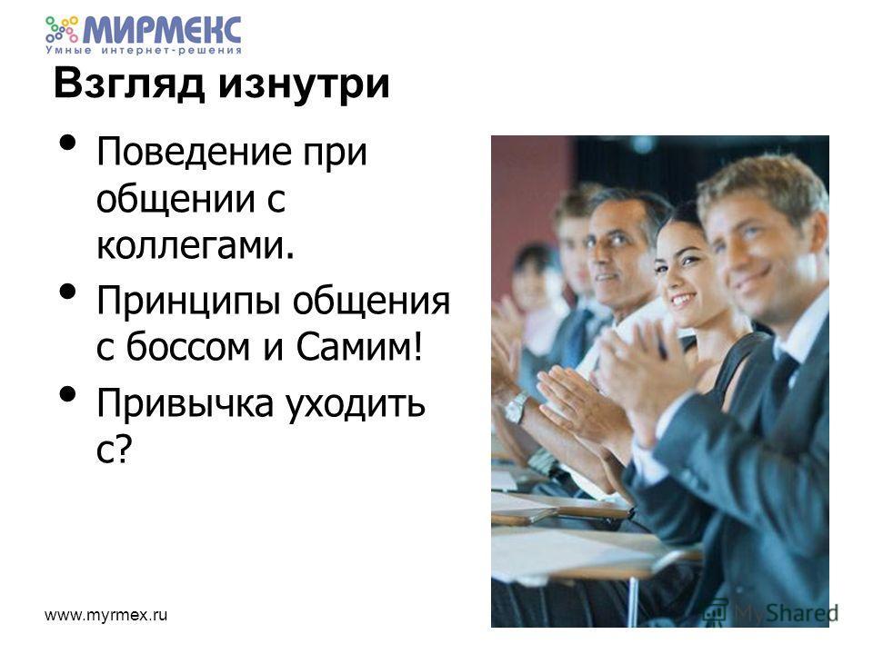 www.myrmex.ru Взгляд изнутри Поведение при общении с коллегами. Принципы общения с боссом и Самим! Привычка уходить с?