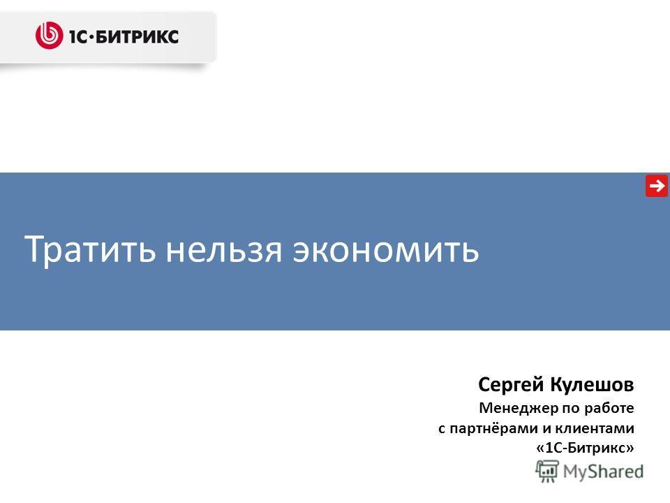Тратить нельзя экономить Сергей Кулешов Менеджер по работе с партнёрами и клиентами «1С-Битрикс»