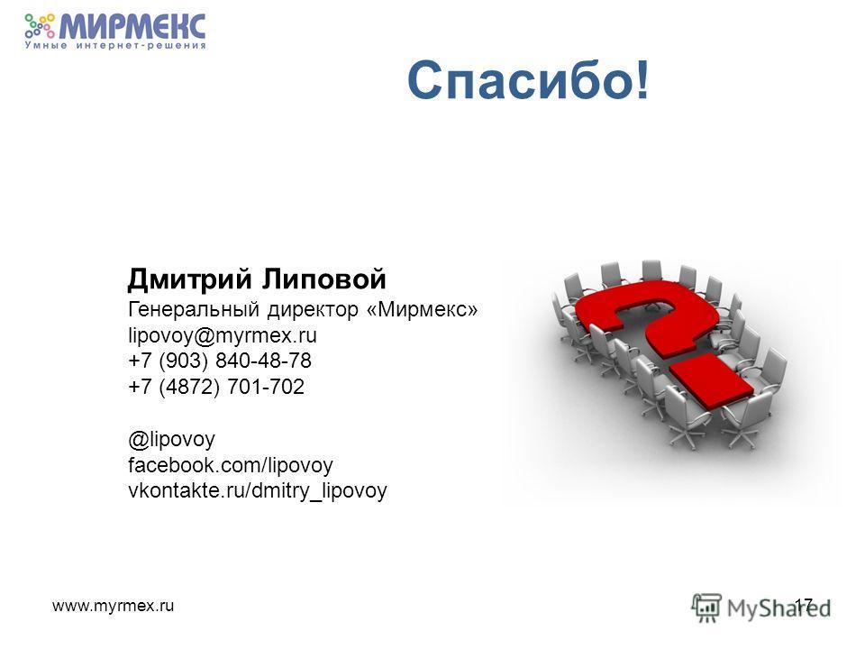 www.myrmex.ru17 Спасибо! Дмитрий Липовой Генеральный директор «Мирмекс» lipovoy@myrmex.ru +7 (903) 840-48-78 +7 (4872) 701-702 @lipovoy facebook.com/lipovoy vkontakte.ru/dmitry_lipovoy