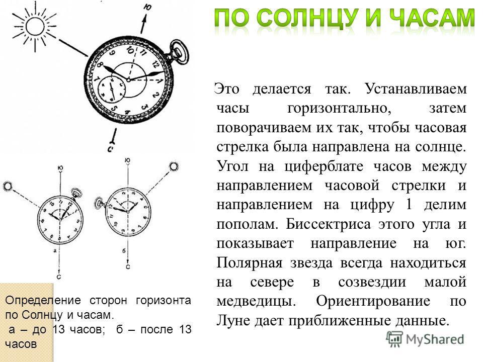 Это делается так. Устанавливаем часы горизонтально, затем поворачиваем их так, чтобы часовая стрелка была направлена на солнце. Угол на циферблате часов между направлением часовой стрелки и направлением на цифру 1 делим пополам. Биссектриса этого угл