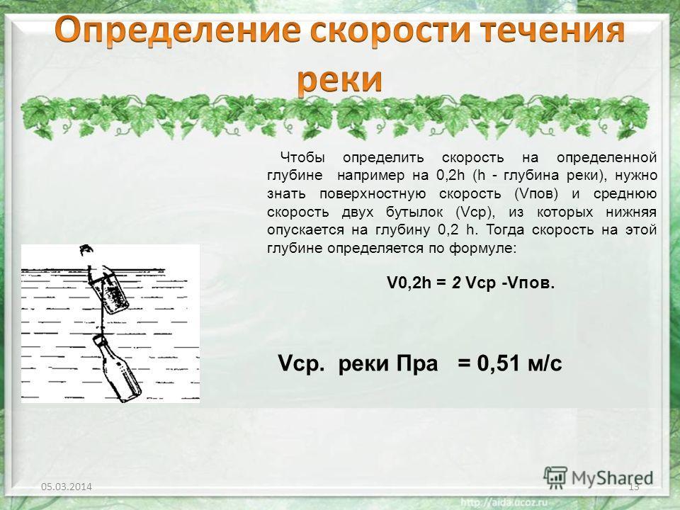05.03.201413 Чтобы определить скорость на определенной глубине например на 0,2h (h - глубина реки), нужно знать поверхностную скорость (Vпов) и среднюю скорость двух бутылок (Vср), из которых нижняя опускается на глубину 0,2 h. Тогда скорость на этой