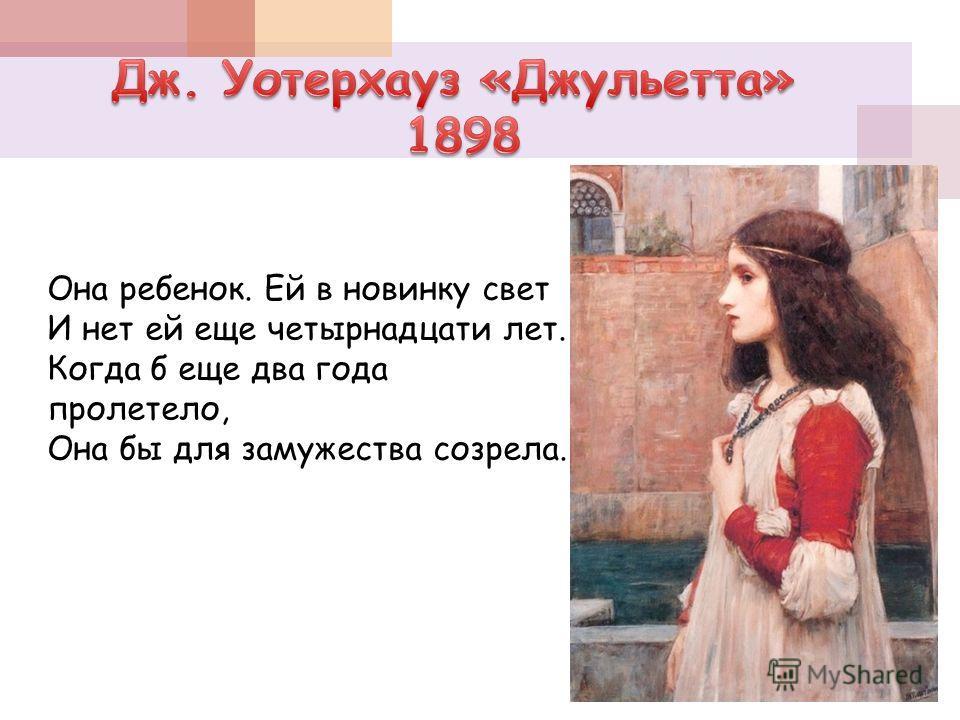 Она ребенок. Ей в новинку свет И нет ей еще четырнадцати лет. Когда б еще два года пролетело, Она бы для замужества созрела.