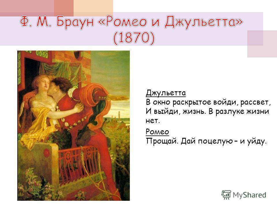 Джульетта В окно раскрытое войди, рассвет, И выйди, жизнь. В разлуке жизни нет. Ромео Прощай. Дай поцелую – и уйду.