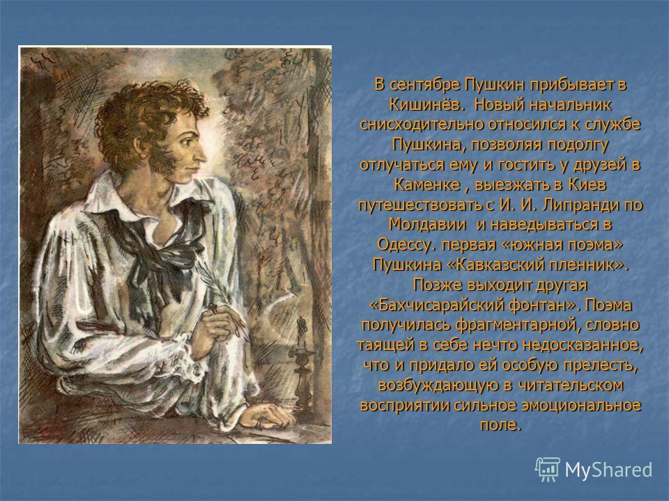 В сентябре Пушкин прибывает в Кишинёв. Новый начальник снисходительно относился к службе Пушкина, позволяя подолгу отлучаться ему и гостить у друзей в Каменке, выезжать в Киев путешествовать с И. И. Липранди по Молдавии и наведываться в Одессу. перва