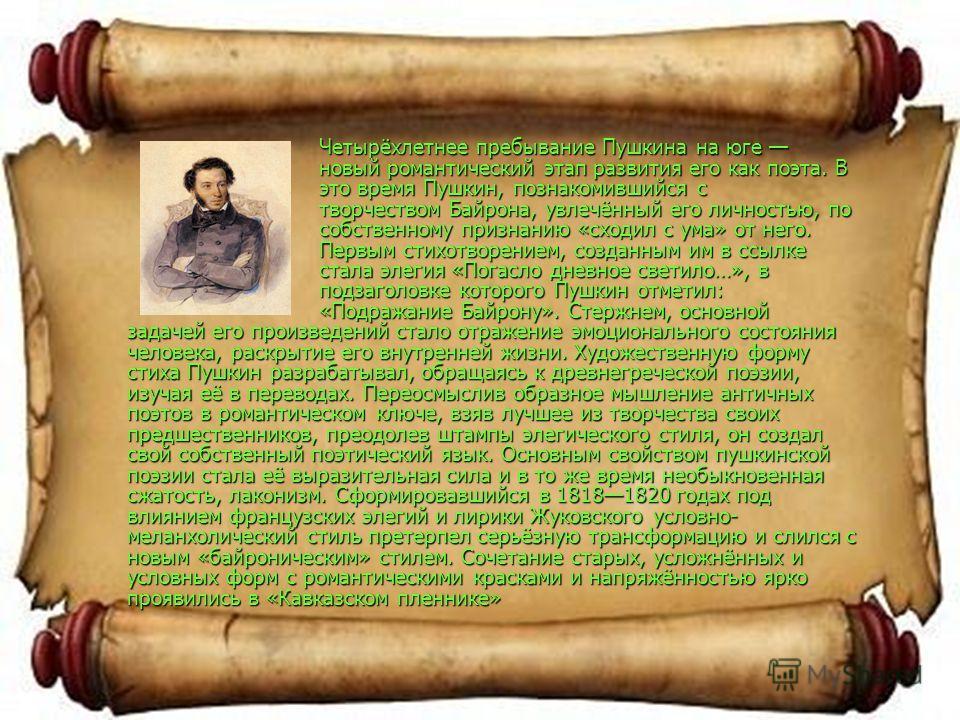 Четырёхлетнее пребывание Пушкина на юге новый романтический этап развития его как поэта. В это время Пушкин, познакомившийся с творчеством Байрона, увлечённый его личностью, по собственному признанию «сходил с ума» от него. Первым стихотворением, соз