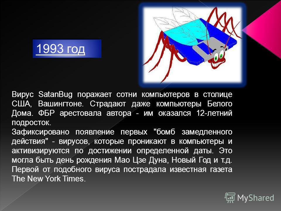 1993 год 1993 год Вирус SatanBug поражает сотни компьютеров в столице США, Вашингтоне. Страдают даже компьютеры Белого Дома. ФБР арестовала автора - им оказался 12-летний подросток. Зафиксировано появление первых