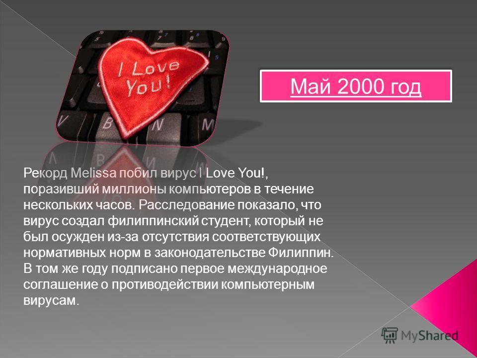 Май 2000 год Май 2000 год Рекорд Melissa побил вирус I Love You!, поразивший миллионы компьютеров в течение нескольких часов. Расследование показало, что вирус создал филиппинский студент, который не был осужден из-за отсутствия соответствующих норма