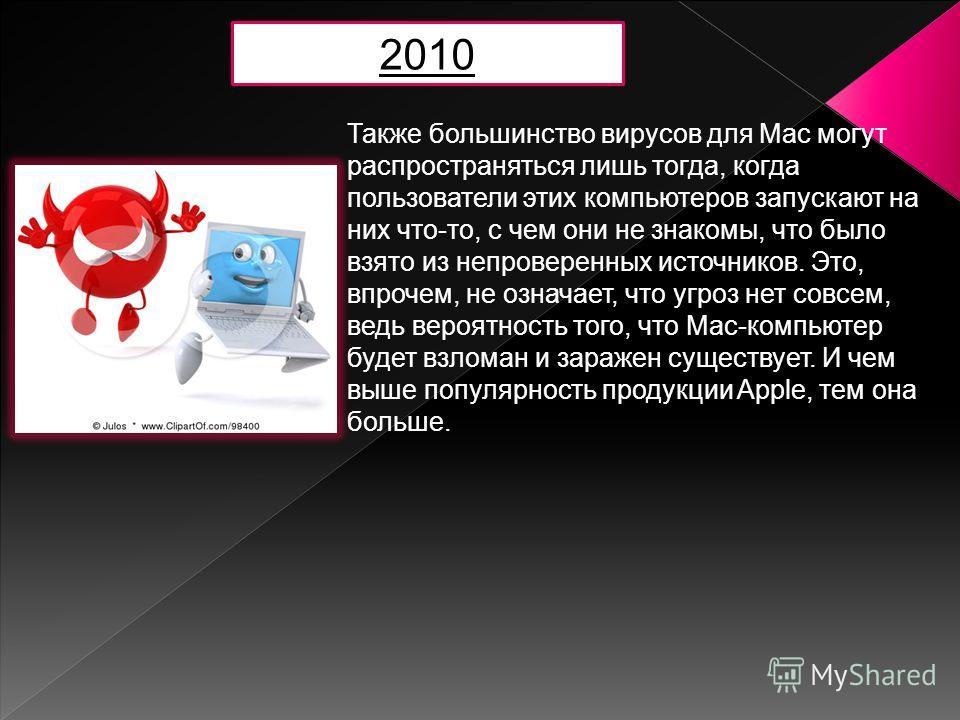 Также большинство вирусов для Mac могут распространяться лишь тогда, когда пользователи этих компьютеров запускают на них что-то, с чем они не знакомы, что было взято из непроверенных источников. Это, впрочем, не означает, что угроз нет совсем, ведь