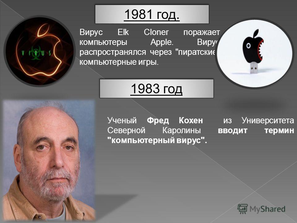 1981 год. 1981 год. Вирус Elk Cloner поражает компьютеры Apple. Вирус распространялся через пиратские компьютерные игры. 1983 год 1983 год Ученый Фред Кохен из Университета Северной Каролины вводит термин компьютерный вирус.