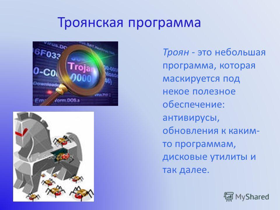 Троян - это небольшая программа, которая маскируется под некое полезное обеспечение: антивирусы, обновления к каким- то программам, дисковые утилиты и так далее. Троянская программа