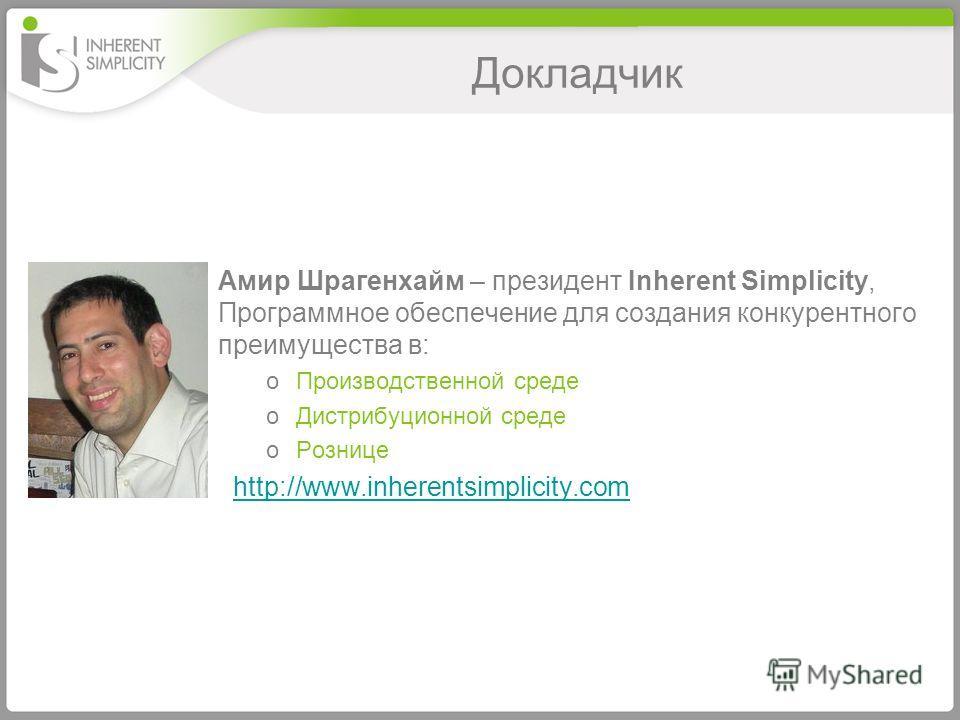 Докладчик Амир Шрагенхайм – президент Inherent Simplicity, Программное обеспечение для создания конкурентного преимущества в: oПроизводственной среде oДистрибуционной среде oРознице http://www.inherentsimplicity.com