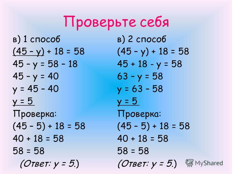 Проверьте себя в) 1 способ (45 – y) + 18 = 58 45 – y = 58 – 18 45 – y = 40 y = 45 – 40 y = 5 Проверка: (45 – 5) + 18 = 58 40 + 18 = 58 58 = 58 (Ответ: y = 5.) в) 2 способ (45 – y) + 18 = 58 45 + 18 - y = 58 63 – y = 58 y = 63 – 58 y = 5 Проверка: (45